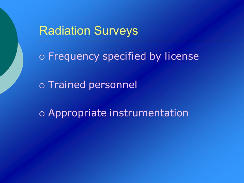 Radiation Surveys Frequency specified by license Trained personnel Appropriate instrumentation