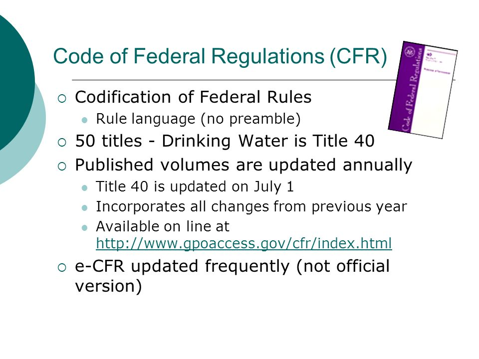Code of Federal Regulations (CFR) Codification of Federal Rules Rule language (no preamble) 50 titles - Drinking Water is Title 40 Published volumes a
