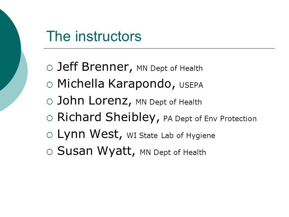 The instructors Jeff Brenner, MN Dept of Health Michella Karapondo, USEPA John Lorenz, MN Dept of Health Richard Sheibley, PA Dept of Env Protection L