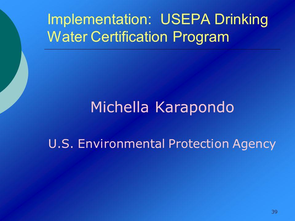 39 Implementation: USEPA Drinking Water Certification Program Michella Karapondo U.S. Environmental Protection Agency