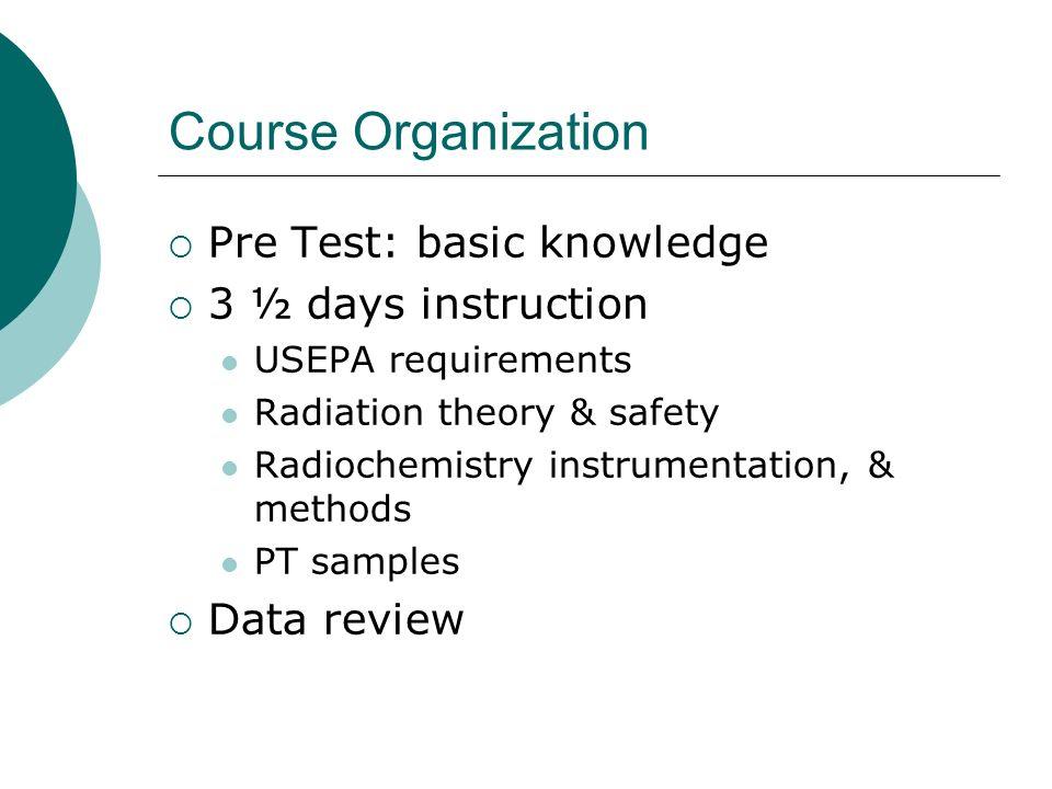 Course Organization Pre Test: basic knowledge 3 ½ days instruction USEPA requirements Radiation theory & safety Radiochemistry instrumentation, & meth