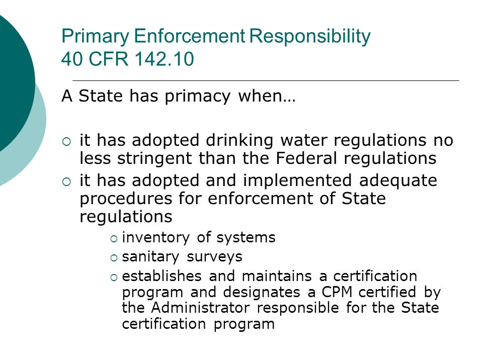 Primary Enforcement Responsibility 40 CFR 142.10 A State has primacy when… it has adopted drinking water regulations no less stringent than the Federa
