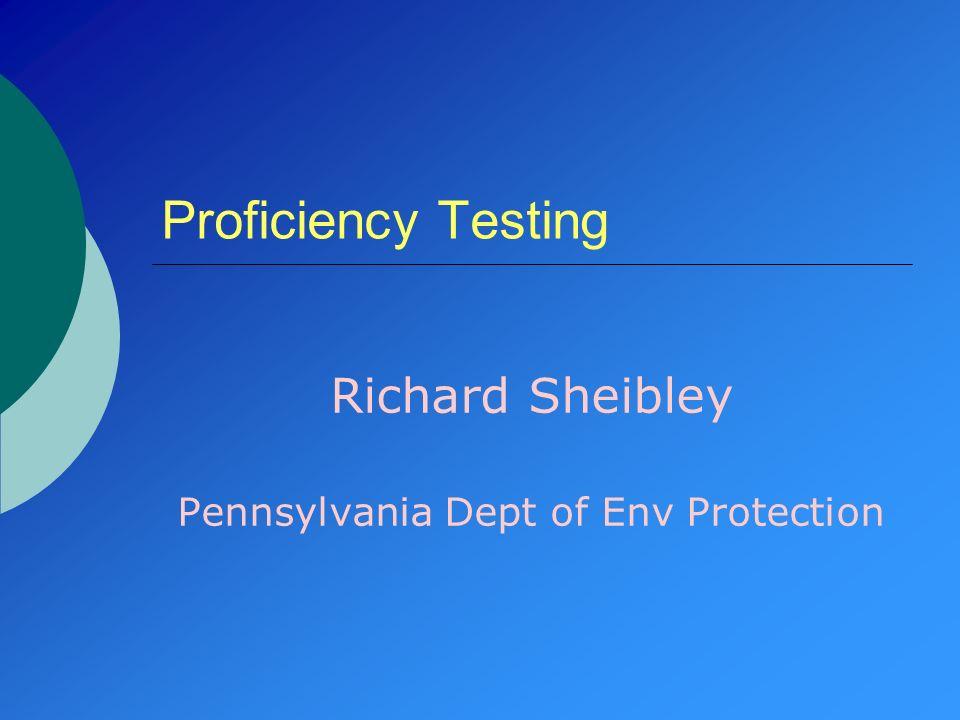 Proficiency Testing Richard Sheibley Pennsylvania Dept of Env Protection