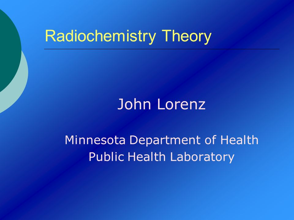 Radiochemistry Theory John Lorenz Minnesota Department of Health Public Health Laboratory