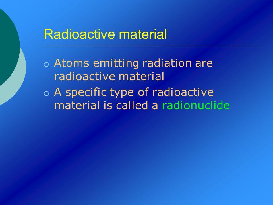 Radioactive material Atoms emitting radiation are radioactive material A specific type of radioactive material is called a radionuclide