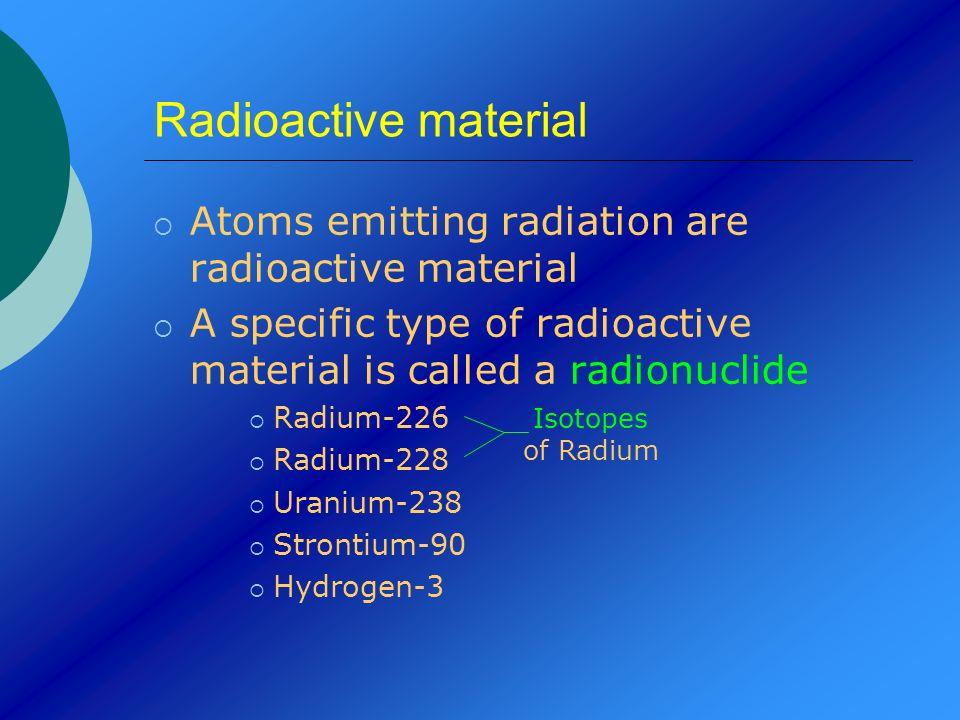Radioactive material Atoms emitting radiation are radioactive material A specific type of radioactive material is called a radionuclide Radium-226 Rad