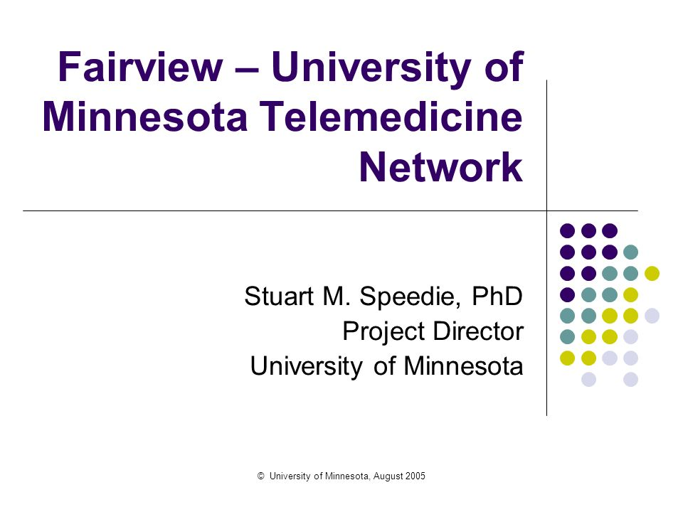 © University of Minnesota, August 2005 Fairview – University of Minnesota Telemedicine Network Stuart M. Speedie, PhD Project Director University of M