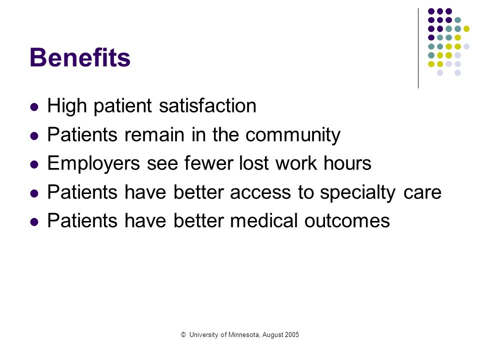 © University of Minnesota, August 2005 Benefits High patient satisfaction Patients remain in the community Employers see fewer lost work hours Patient