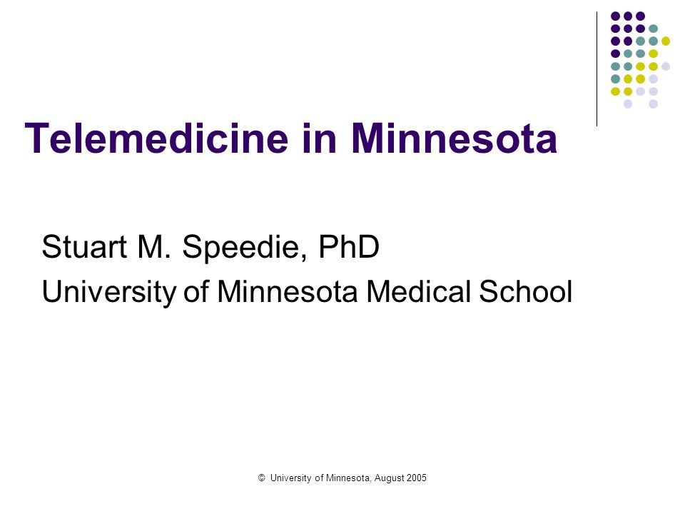 © University of Minnesota, August 2005 Telemedicine in Minnesota Stuart M. Speedie, PhD University of Minnesota Medical School
