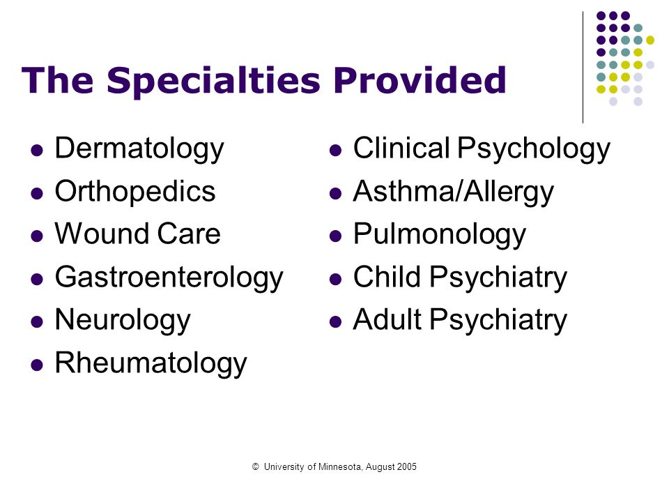 © University of Minnesota, August 2005 The Specialties Provided Dermatology Orthopedics Wound Care Gastroenterology Neurology Rheumatology Clinical Ps