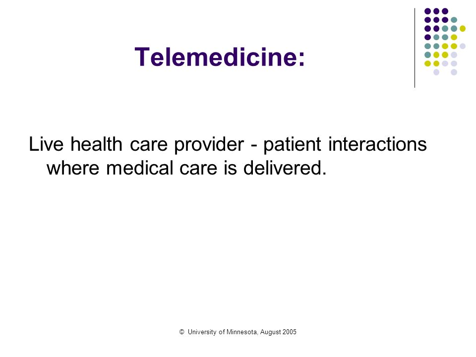 © University of Minnesota, August 2005 Telemedicine: Live health care provider - patient interactions where medical care is delivered.