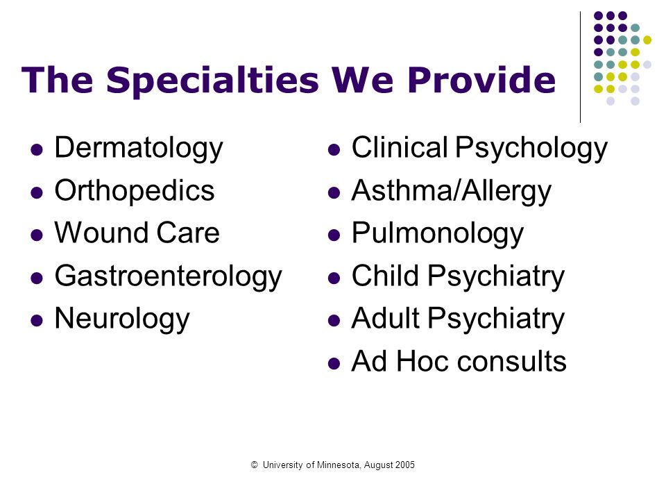 © University of Minnesota, August 2005 The Specialties We Provide Dermatology Orthopedics Wound Care Gastroenterology Neurology Clinical Psychology As