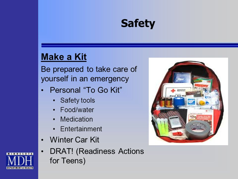 Safety Make a Kit Be prepared to take care of yourself in an emergency Personal To Go Kit Safety tools Food/water Medication Entertainment Winter Car