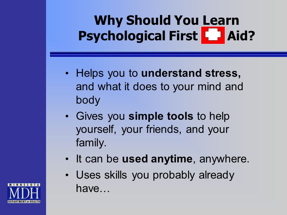 Why Should You Learn Psychological First Aid? Helps you to understand stress, and what it does to your mind and body Gives you simple tools to help yo