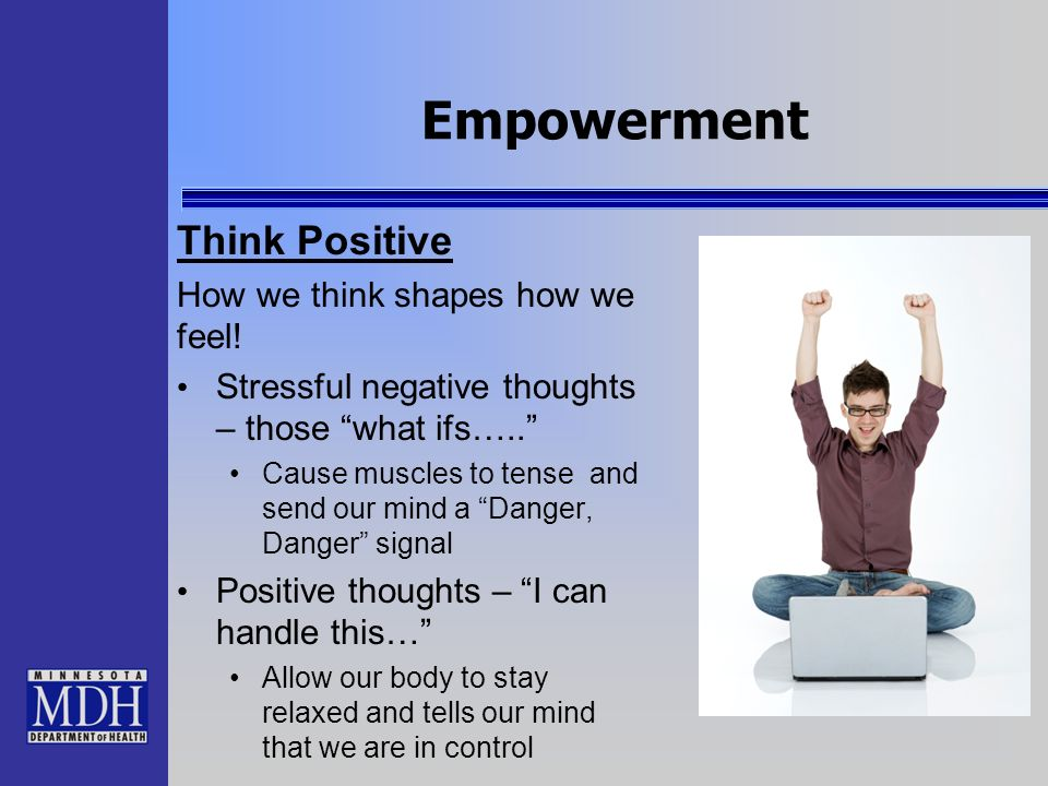 Empowerment Think Positive How we think shapes how we feel! Stressful negative thoughts – those what ifs….. Cause muscles to tense and send our mind a