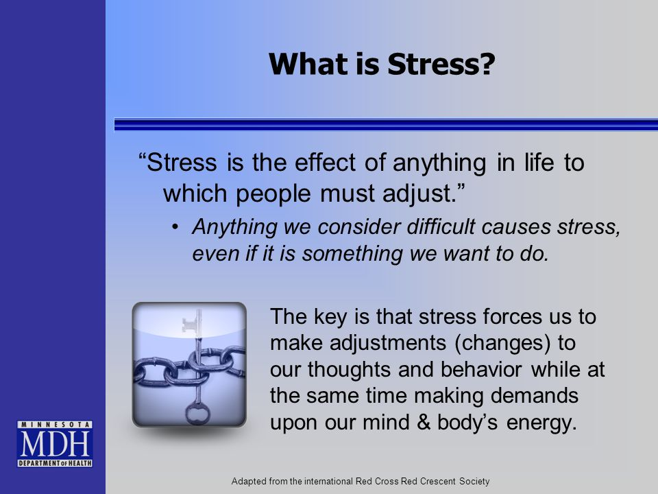 What is Stress? Stress is the effect of anything in life to which people must adjust. Anything we consider difficult causes stress, even if it is some
