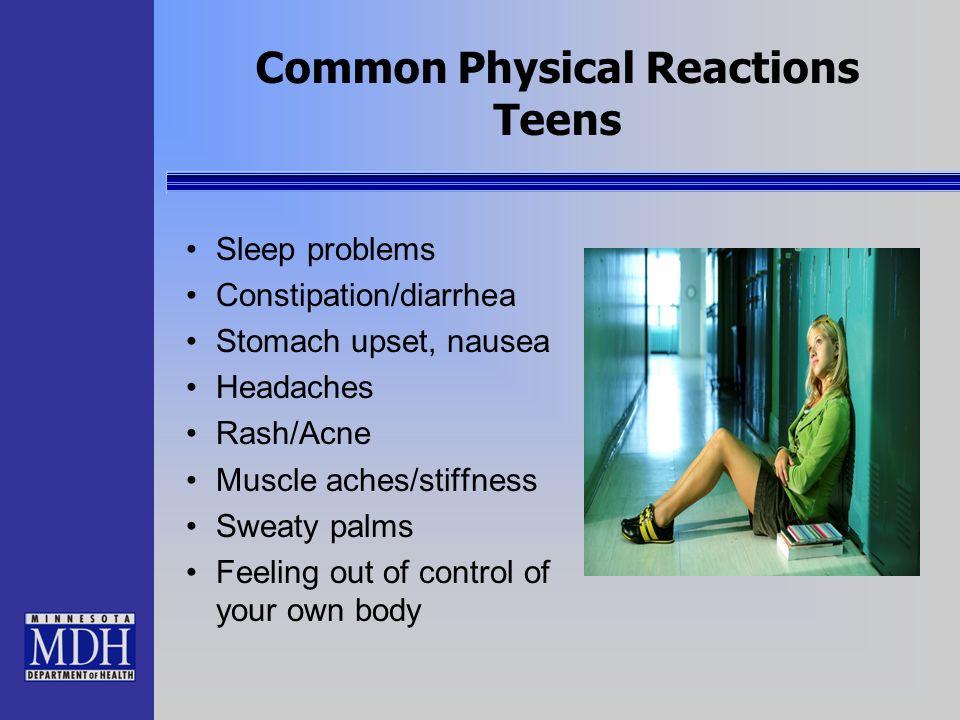 Common Physical Reactions Teens Sleep problems Constipation/diarrhea Stomach upset, nausea Headaches Rash/Acne Muscle aches/stiffness Sweaty palms Fee