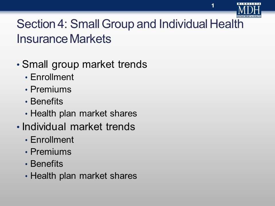Section 4: Small Group and Individual Health Insurance Markets Small group market trends Enrollment Premiums Benefits Health plan market shares Indivi
