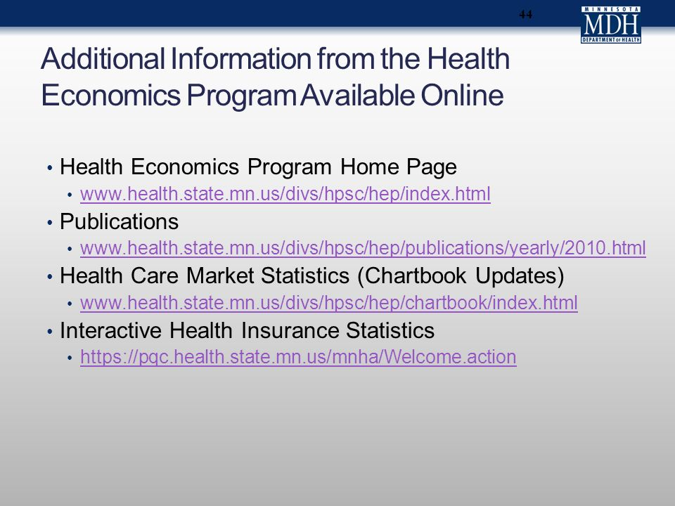 44 Additional Information from the Health Economics Program Available Online Health Economics Program Home Page www.health.state.mn.us/divs/hpsc/hep/index.html Publications www.health.state.mn.us/divs/hpsc/hep/publications/yearly/2010.html Health Care Market Statistics (Chartbook Updates) www.health.state.mn.us/divs/hpsc/hep/chartbook/index.html Interactive Health Insurance Statistics https://pqc.health.state.mn.us/mnha/Welcome.action