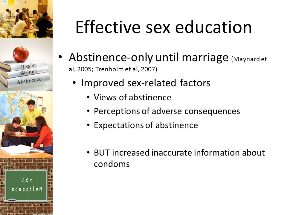 Effective sex education Abstinence-only until marriage (Maynard et al, 2005; Trenholm et al, 2007) Improved sex-related factors Views of abstinence Perceptions of adverse consequences Expectations of abstinence BUT increased inaccurate information about condoms