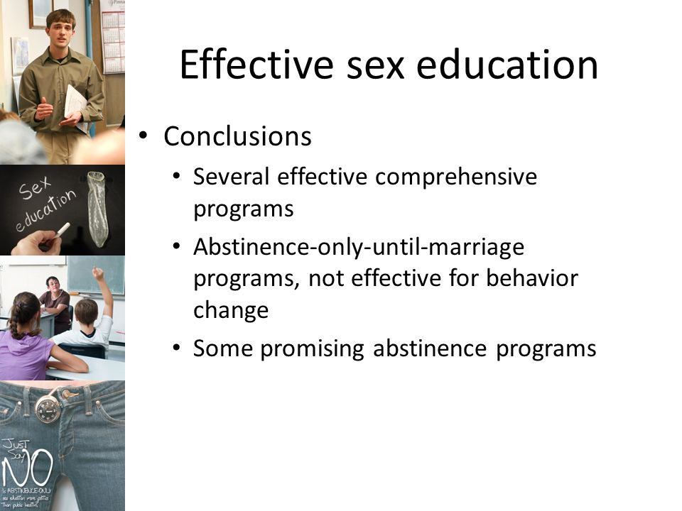 Effective sex education Conclusions Several effective comprehensive programs Abstinence-only-until-marriage programs, not effective for behavior change Some promising abstinence programs