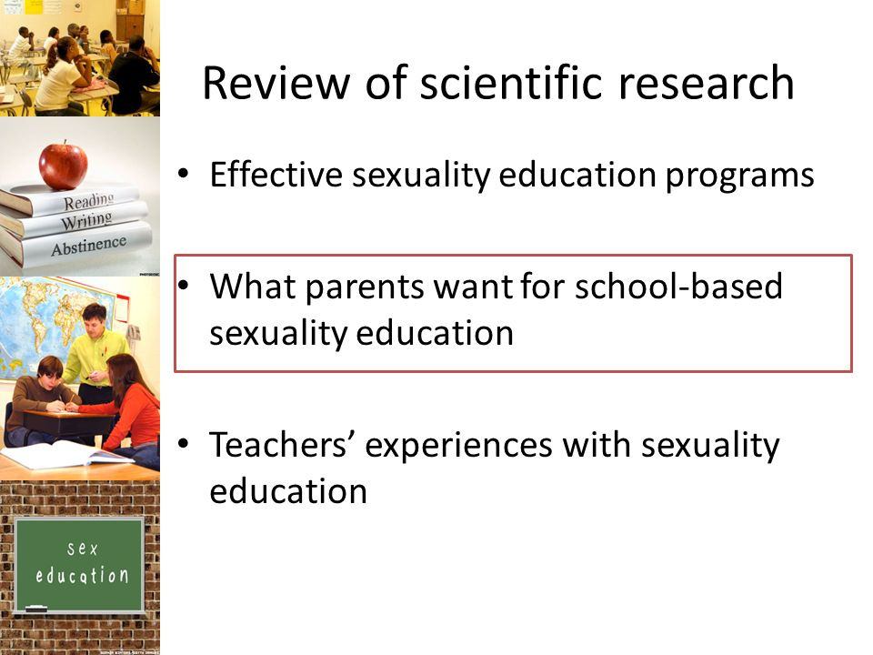 Review of scientific research Effective sexuality education programs What parents want for school-based sexuality education Teachers experiences with sexuality education