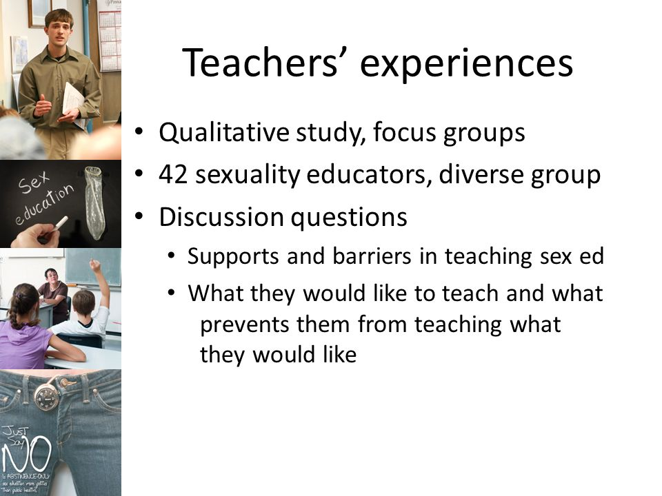Teachers experiences Qualitative study, focus groups 42 sexuality educators, diverse group Discussion questions Supports and barriers in teaching sex ed What they would like to teach and what prevents them from teaching what they would like