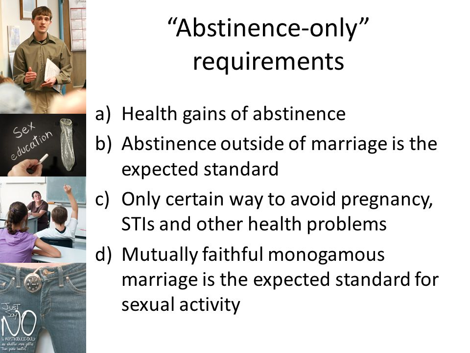 Abstinence-only requirements a)Health gains of abstinence b)Abstinence outside of marriage is the expected standard c)Only certain way to avoid pregnancy, STIs and other health problems d)Mutually faithful monogamous marriage is the expected standard for sexual activity