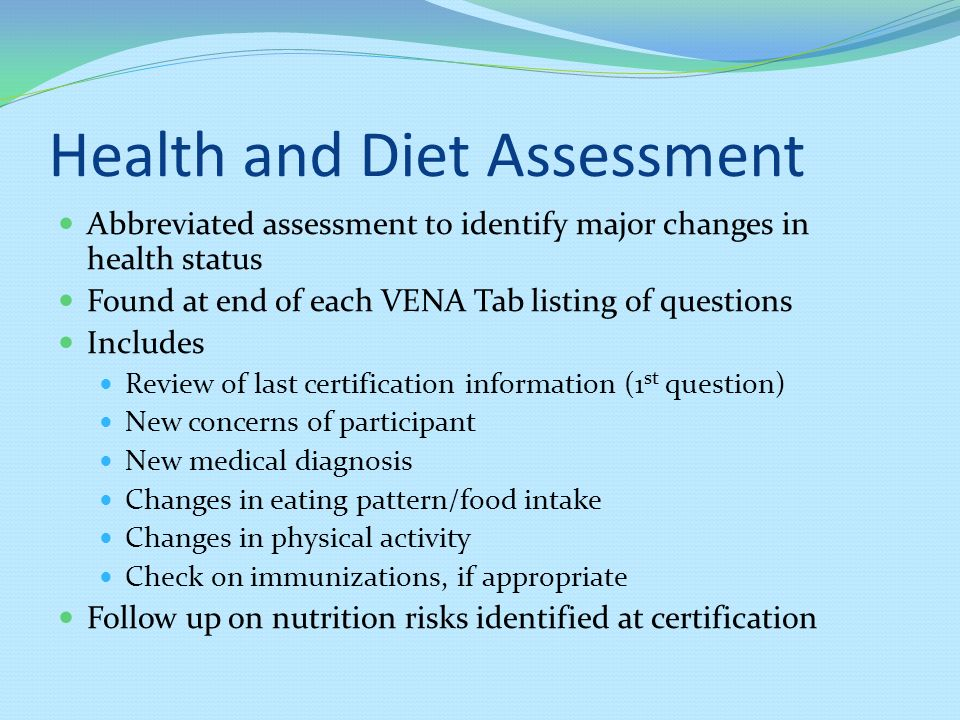 Health and Diet Assessment Abbreviated assessment to identify major changes in health status Found at end of each VENA Tab listing of questions Includes Review of last certification information (1 st question) New concerns of participant New medical diagnosis Changes in eating pattern/food intake Changes in physical activity Check on immunizations, if appropriate Follow up on nutrition risks identified at certification