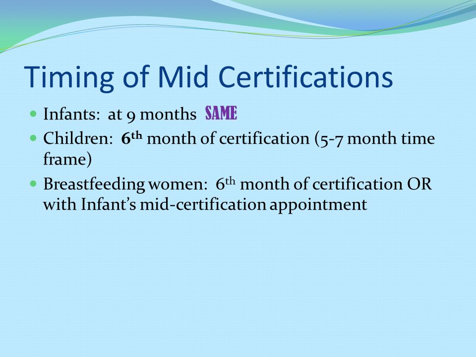 Timing of Mid Certifications Infants: at 9 months SAME Children: 6 th month of certification (5-7 month time frame) Breastfeeding women: 6 th month of certification OR with Infants mid-certification appointment