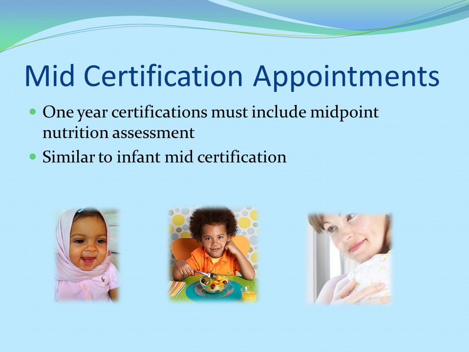 Mid Certification Appointments One year certifications must include midpoint nutrition assessment Similar to infant mid certification