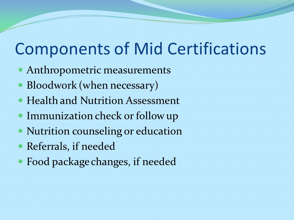 Components of Mid Certifications Anthropometric measurements Bloodwork (when necessary) Health and Nutrition Assessment Immunization check or follow up Nutrition counseling or education Referrals, if needed Food package changes, if needed