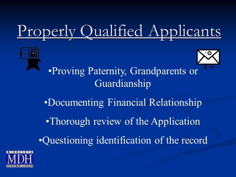 Properly Qualified Applicants Proving Paternity, Grandparents or Guardianship Documenting Financial Relationship Thorough review of the Application Questioning identification of the record