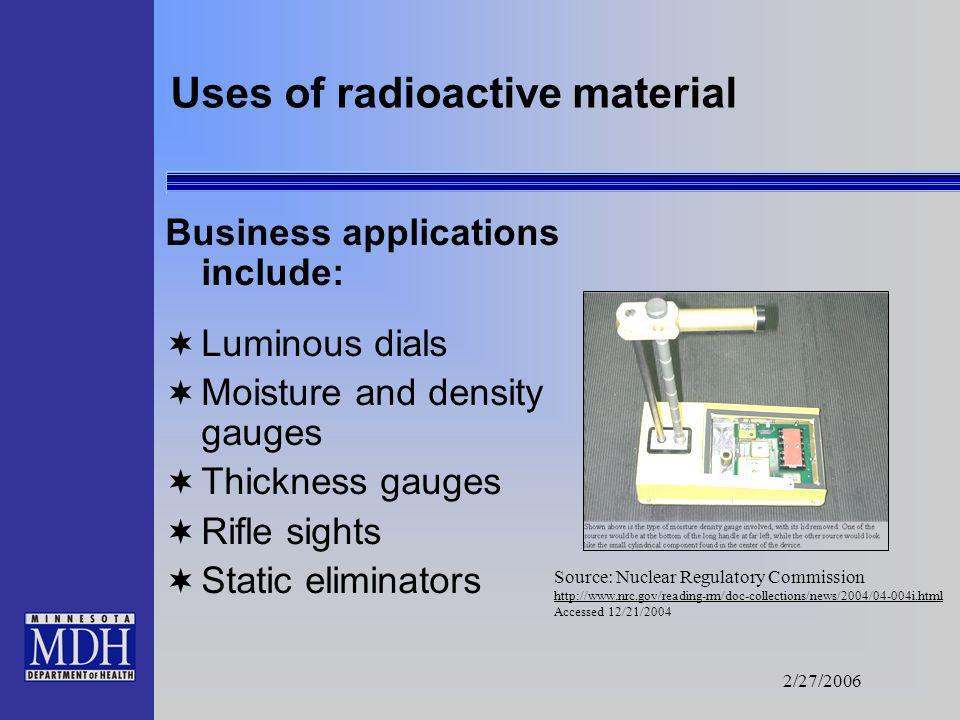 2/27/2006 Uses of radioactive material Medical applications include: Nuclear medicine equipment Isotopic generators Therapy units and seed implants Ra