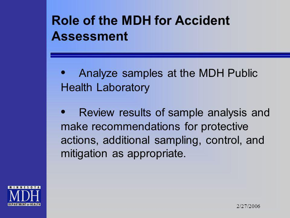 2/27/2006 Role of the MDH for Accident Assessment Assist with development of guidance to local public officials for: - emergency workers, - remediatio