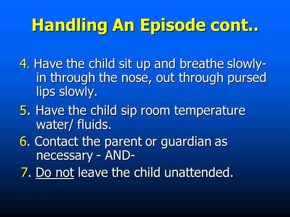 Handling An Episode cont.. 4. Have the child sit up and breathe slowly- in through the nose, out through pursed lips slowly. 4. Have the child sit up