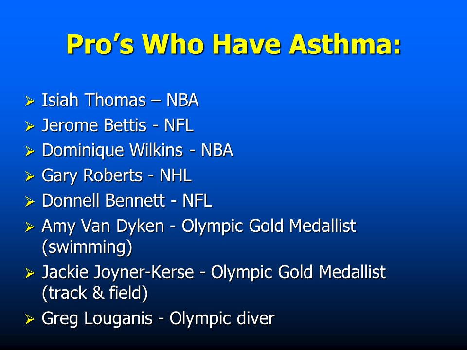 Pros Who Have Asthma : Isiah Thomas – NBA Isiah Thomas – NBA Jerome Bettis - NFL Jerome Bettis - NFL Dominique Wilkins - NBA Dominique Wilkins - NBA Gary Roberts - NHL Gary Roberts - NHL Donnell Bennett - NFL Donnell Bennett - NFL Amy Van Dyken - Olympic Gold Medallist (swimming) Amy Van Dyken - Olympic Gold Medallist (swimming) Jackie Joyner-Kerse - Olympic Gold Medallist (track & field) Jackie Joyner-Kerse - Olympic Gold Medallist (track & field) Greg Louganis - Olympic diver Greg Louganis - Olympic diver