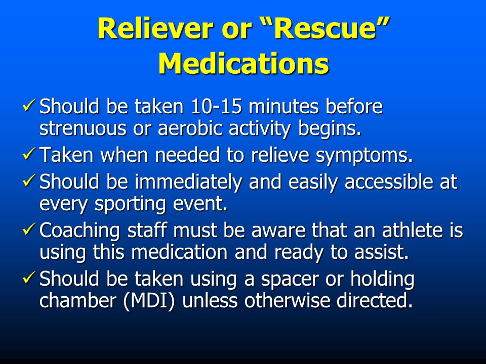 Reliever or Rescue Medications Should be taken 10-15 minutes before strenuous or aerobic activity begins.