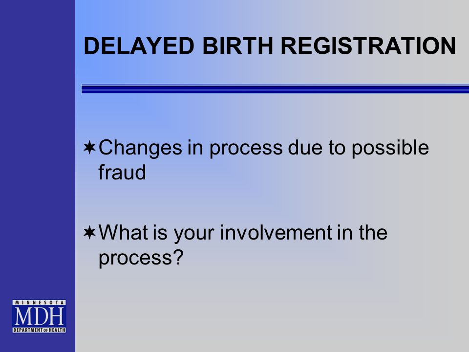 DELAYED BIRTH REGISTRATION Changes in process due to possible fraud What is your involvement in the process