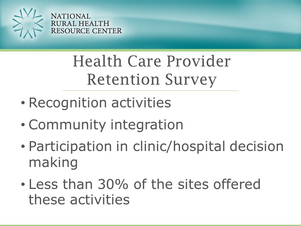 Recognition activities Community integration Participation in clinic/hospital decision making Less than 30% of the sites offered these activities Health Care Provider Retention Survey