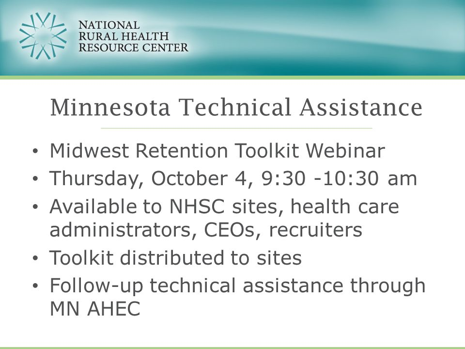 Midwest Retention Toolkit Webinar Thursday, October 4, 9:30 -10:30 am Available to NHSC sites, health care administrators, CEOs, recruiters Toolkit distributed to sites Follow-up technical assistance through MN AHEC