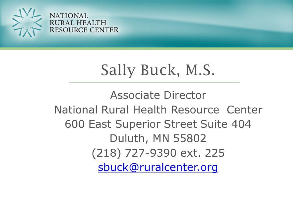 Sally Buck, M.S. Associate Director National Rural Health Resource Center 600 East Superior Street Suite 404 Duluth, MN 55802 (218) 727-9390 ext. 225