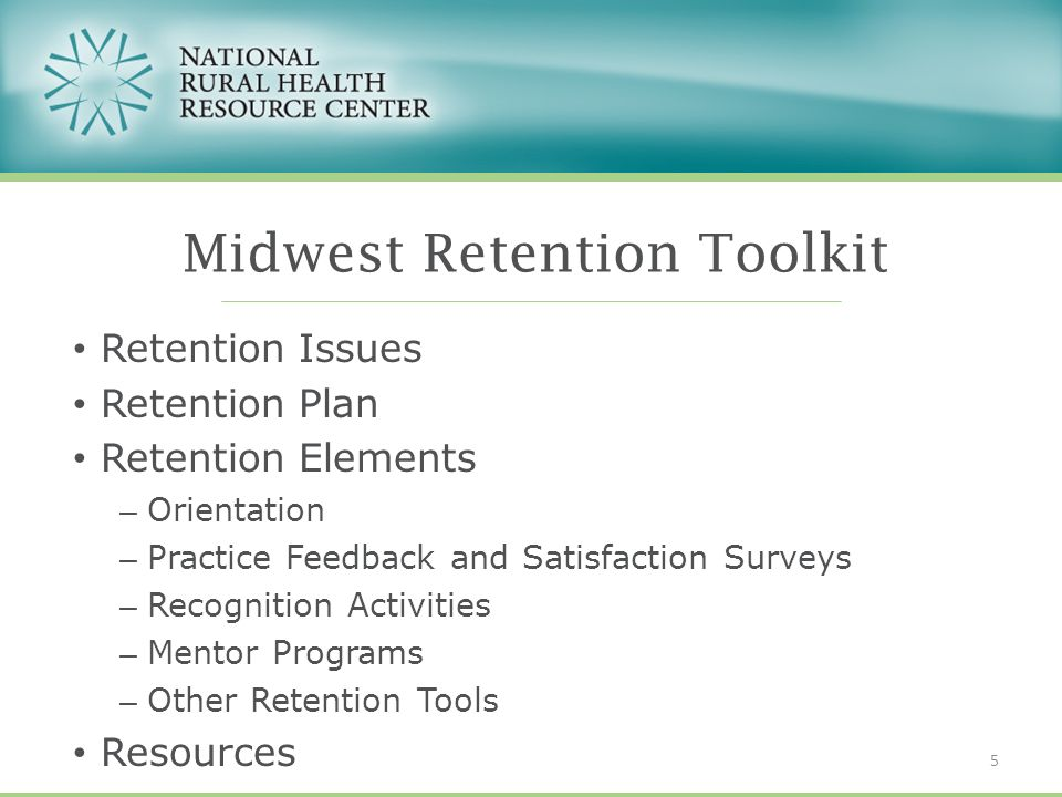 Retention Issues Retention Plan Retention Elements – Orientation – Practice Feedback and Satisfaction Surveys – Recognition Activities – Mentor Programs – Other Retention Tools Resources Midwest Retention Toolkit 5