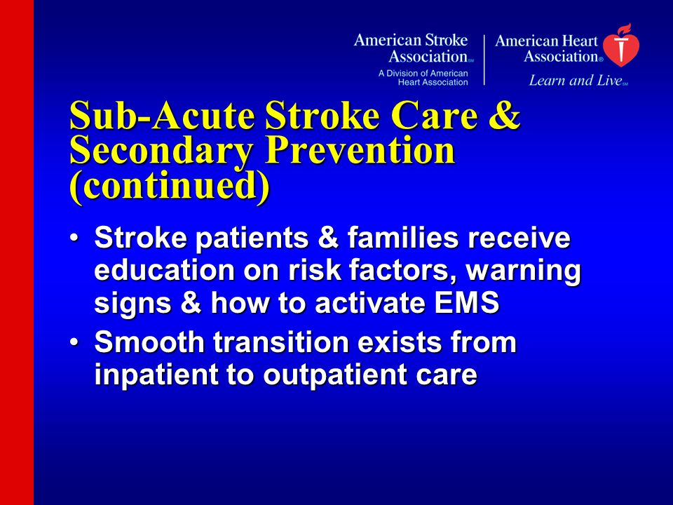 Sub-Acute Stroke Care & Secondary Prevention (continued) Stroke patients & families receive education on risk factors, warning signs & how to activate EMSStroke patients & families receive education on risk factors, warning signs & how to activate EMS Smooth transition exists from inpatient to outpatient careSmooth transition exists from inpatient to outpatient care