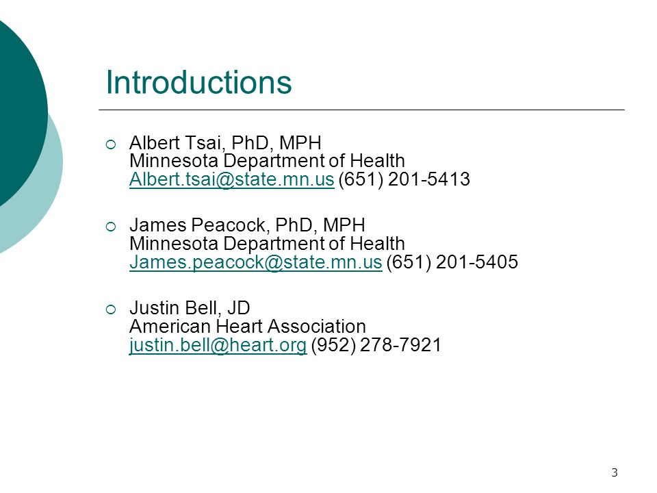 3 Introductions Albert Tsai, PhD, MPH Minnesota Department of Health Albert.tsai@state.mn.us (651) 201-5413 Albert.tsai@state.mn.us James Peacock, PhD, MPH Minnesota Department of Health James.peacock@state.mn.us (651) 201-5405 James.peacock@state.mn.us Justin Bell, JD American Heart Association justin.bell@heart.org (952) 278-7921 justin.bell@heart.org