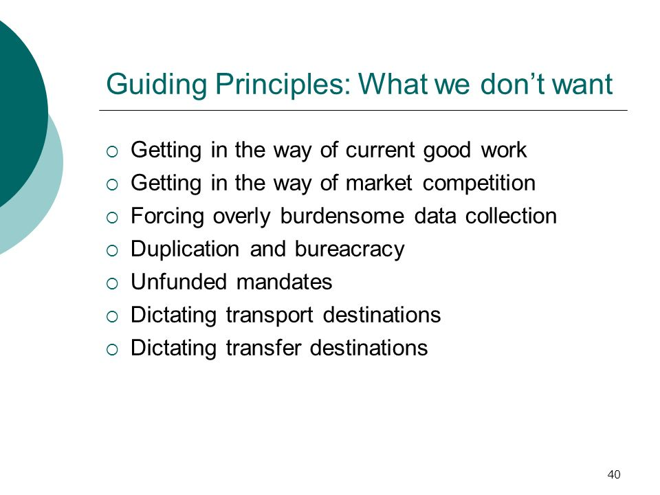 40 Guiding Principles: What we dont want Getting in the way of current good work Getting in the way of market competition Forcing overly burdensome data collection Duplication and bureacracy Unfunded mandates Dictating transport destinations Dictating transfer destinations