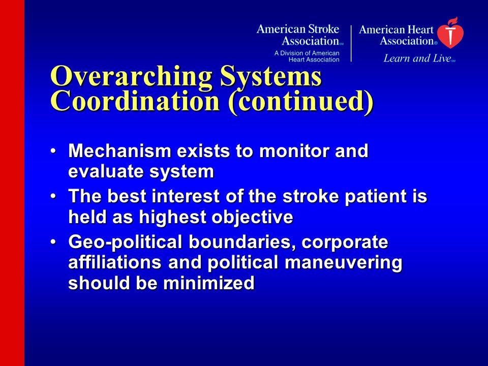 Overarching Systems Coordination (continued) Mechanism exists to monitor and evaluate systemMechanism exists to monitor and evaluate system The best interest of the stroke patient is held as highest objectiveThe best interest of the stroke patient is held as highest objective Geo-political boundaries, corporate affiliations and political maneuvering should be minimizedGeo-political boundaries, corporate affiliations and political maneuvering should be minimized