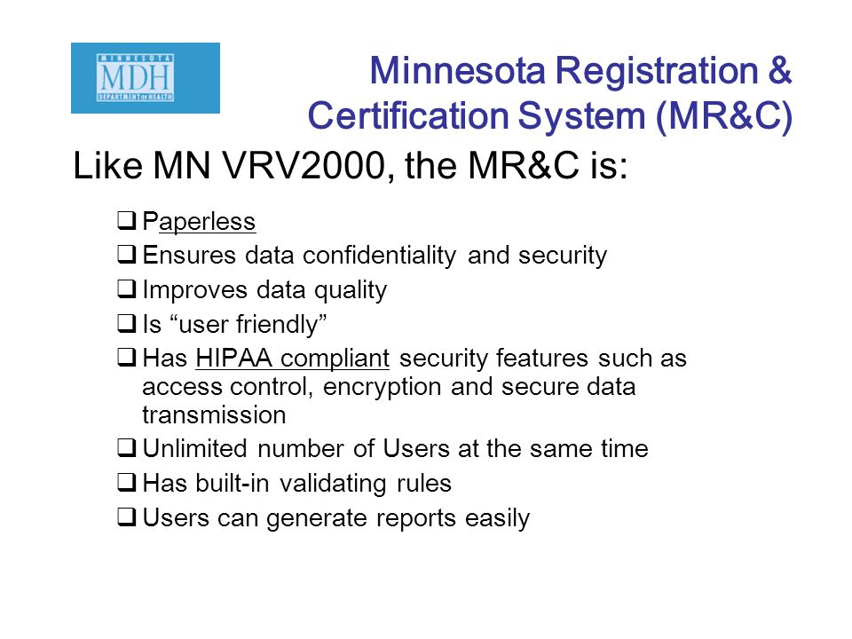 Like MN VRV2000, the MR&C is: Paperless Ensures data confidentiality and security Improves data quality Is user friendly Has HIPAA compliant security