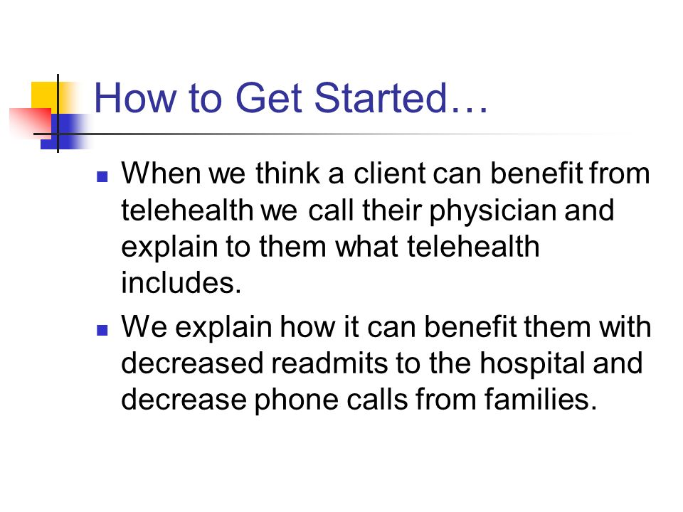 How to Get Started… When we think a client can benefit from telehealth we call their physician and explain to them what telehealth includes.