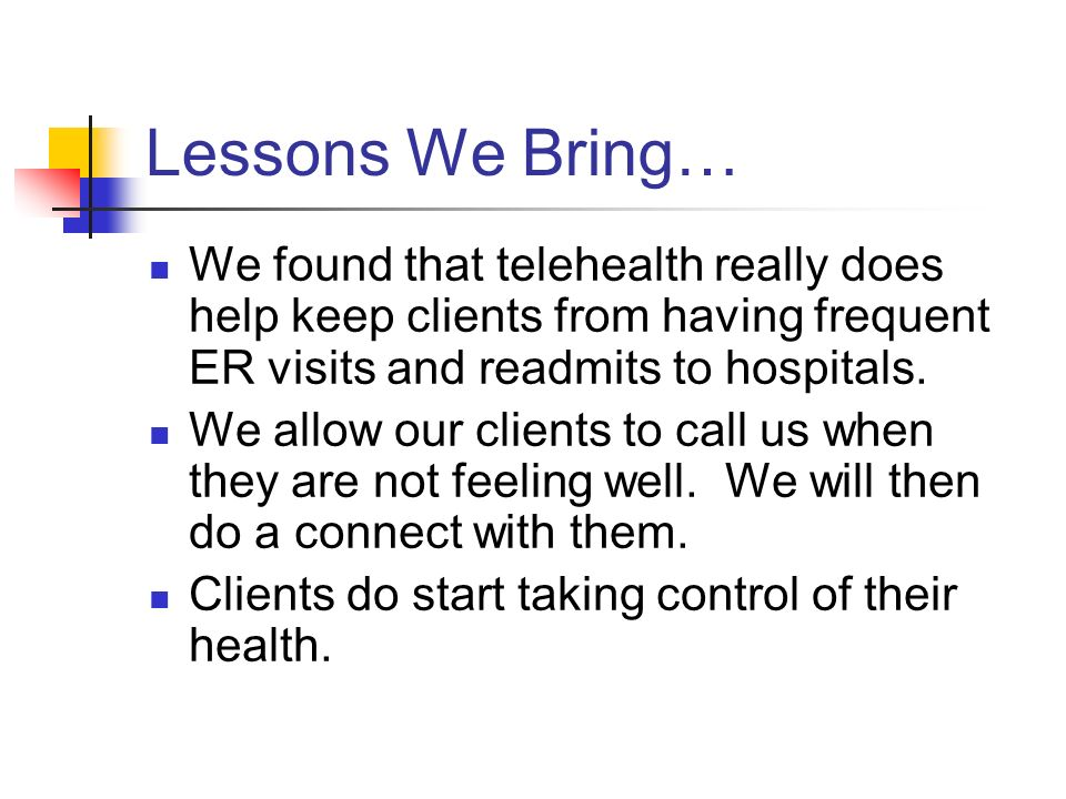 Lessons We Bring… We found that telehealth really does help keep clients from having frequent ER visits and readmits to hospitals.
